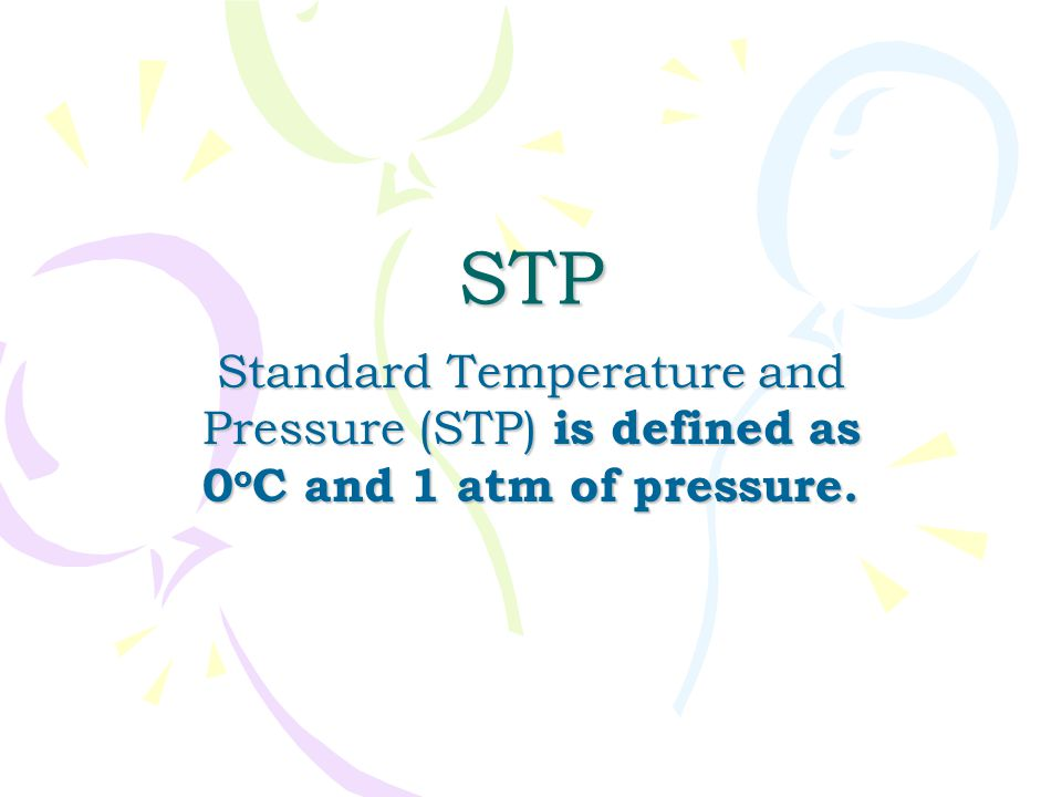 STP Standard Temperature and Pressure (STP) is defined as 0oC and 1 atm of pressure.