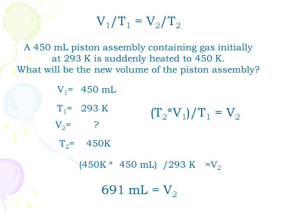 V1/T1 = V2/T2 (T2*V1)/T1 = V2 691 mL = V2