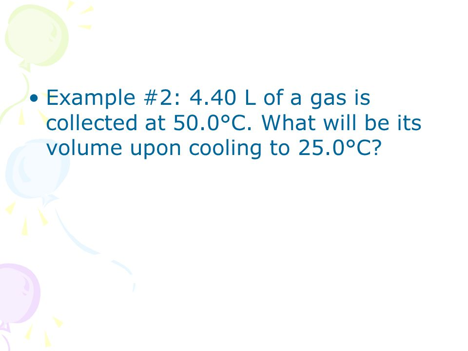 Example #2: 4. 40 L of a gas is collected at 50. 0°C