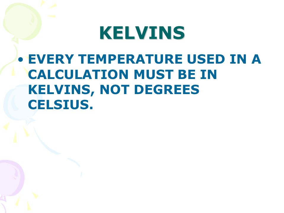 KELVINS EVERY TEMPERATURE USED IN A CALCULATION MUST BE IN KELVINS, NOT DEGREES CELSIUS.
