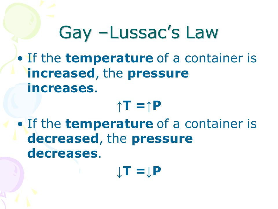 Gay –Lussac's Law If the temperature of a container is increased, the pressure increases. ↑T =↑P.