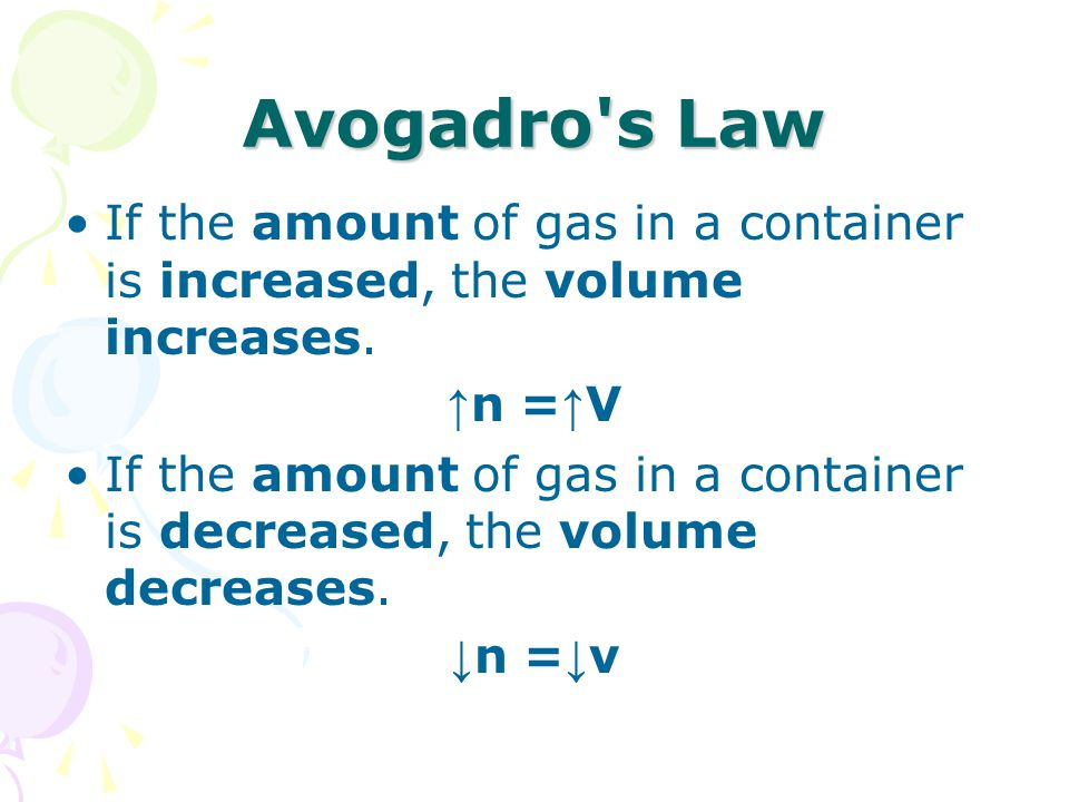Avogadro s Law If the amount of gas in a container is increased, the volume increases. ↑n =↑V.