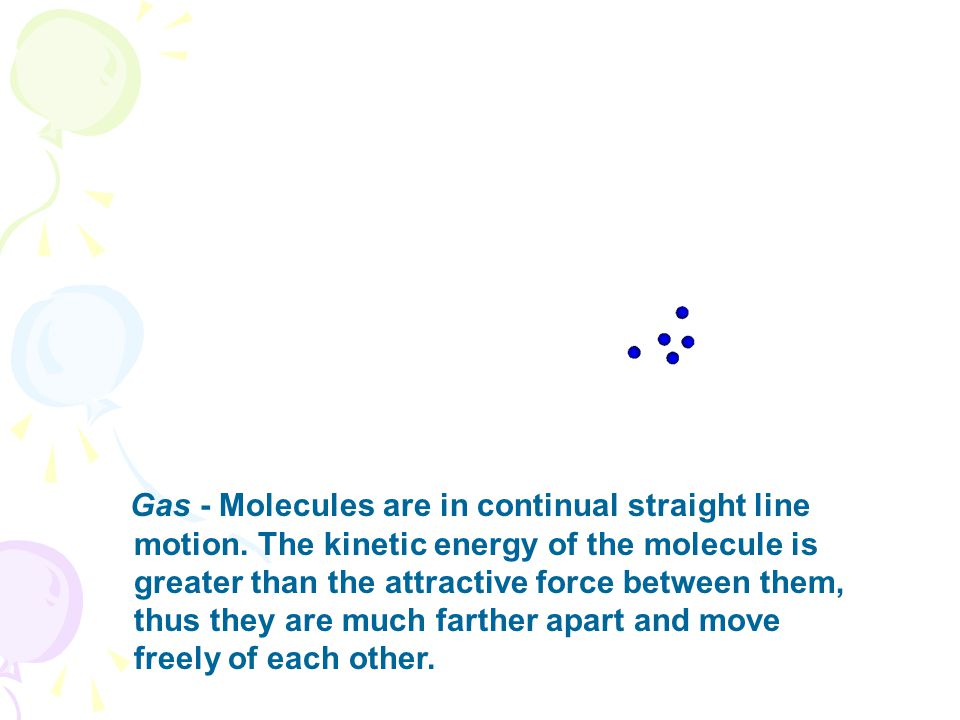 Gas - Molecules are in continual straight line motion