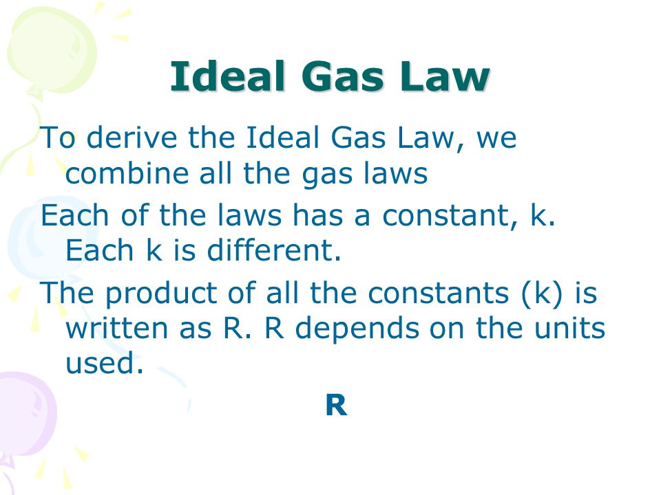 Ideal Gas Law To derive the Ideal Gas Law, we combine all the gas laws