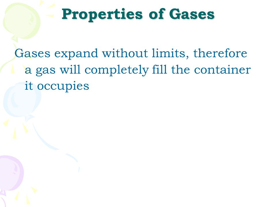 Properties of Gases Gases expand without limits, therefore a gas will completely fill the container it occupies.