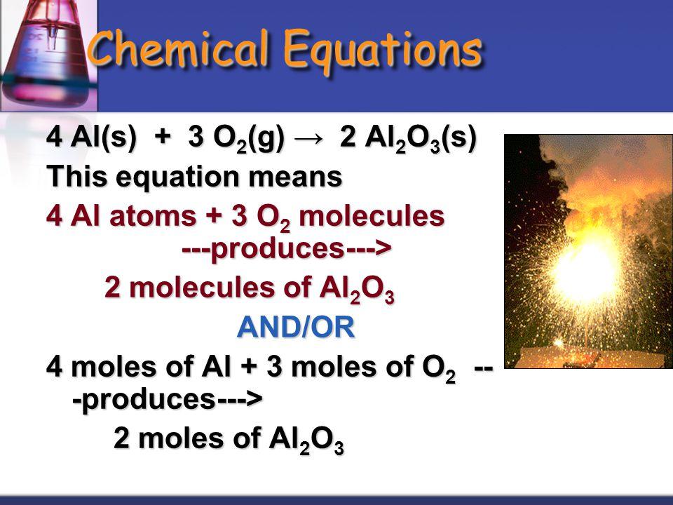 Chemical Equations 4 Al(s) + 3 O2(g) → 2 Al2O3(s) This equation means