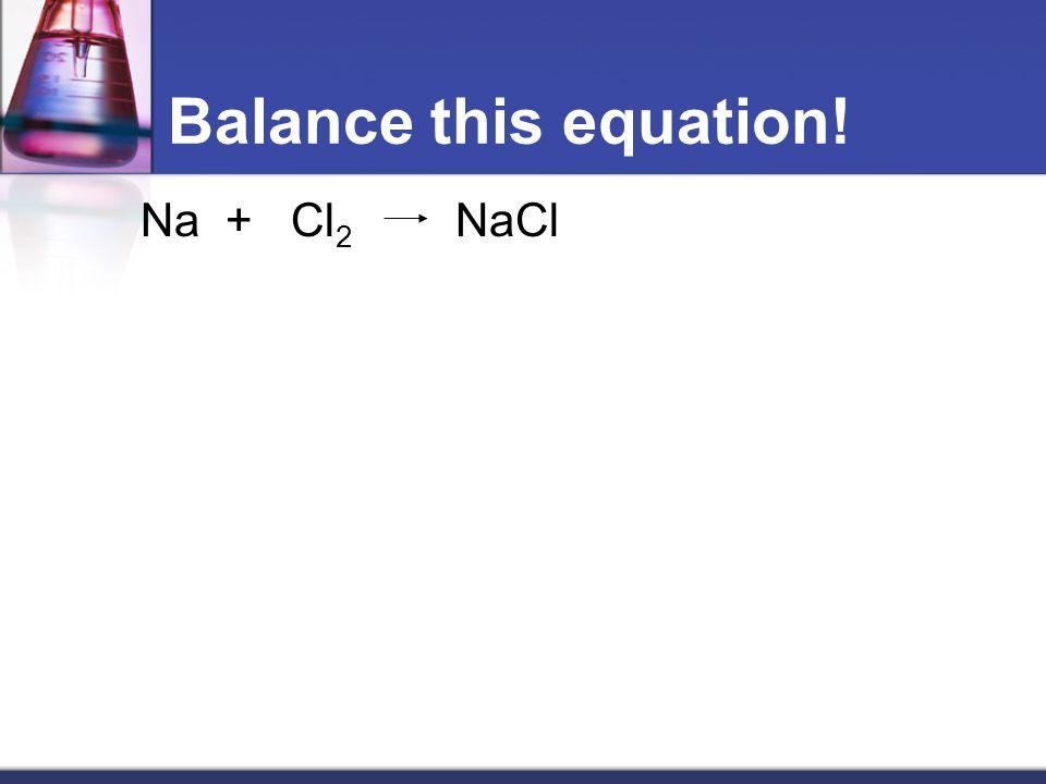 Balance this equation! Na + Cl2 NaCl