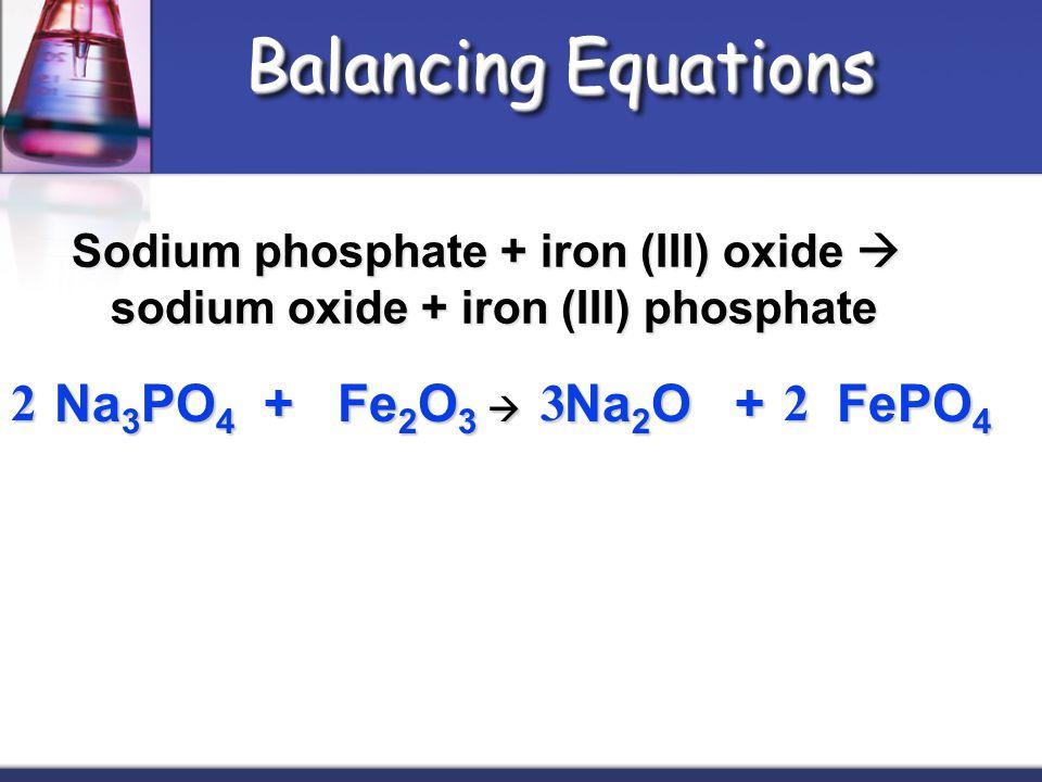 Balancing Equations 2 Na3PO4 + Fe2O3  Na2O + FePO4 3 2