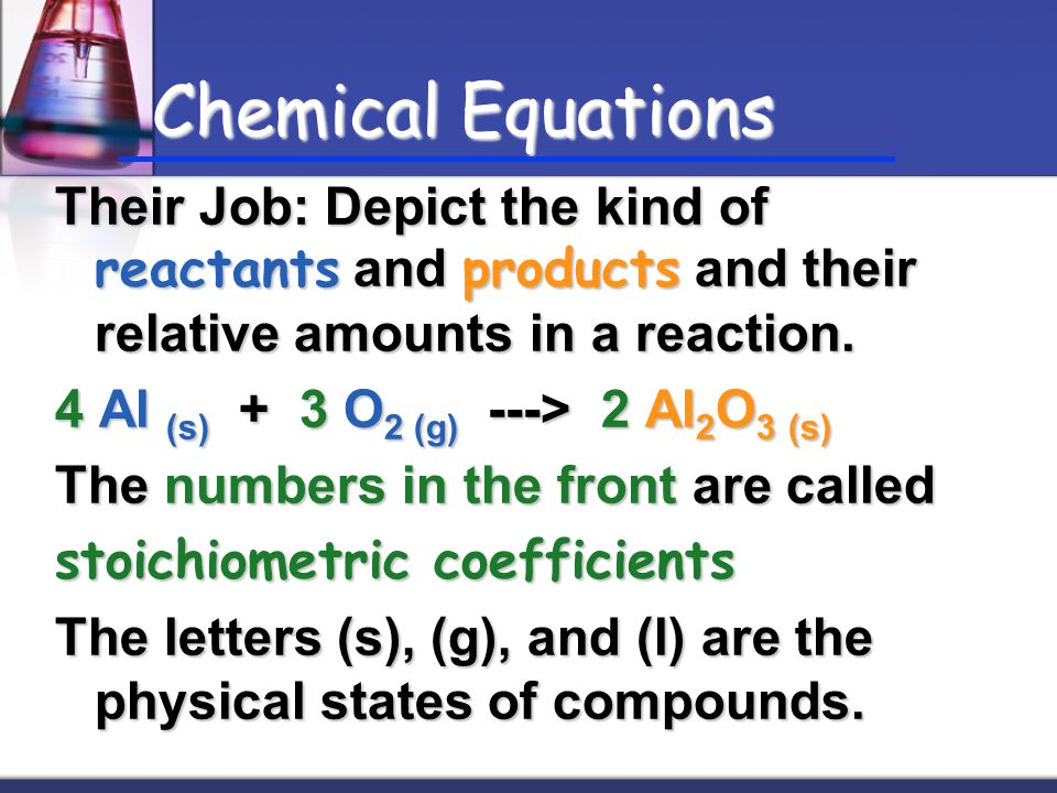Chemical Equations Their Job: Depict the kind of reactants and products and their relative amounts in a reaction.