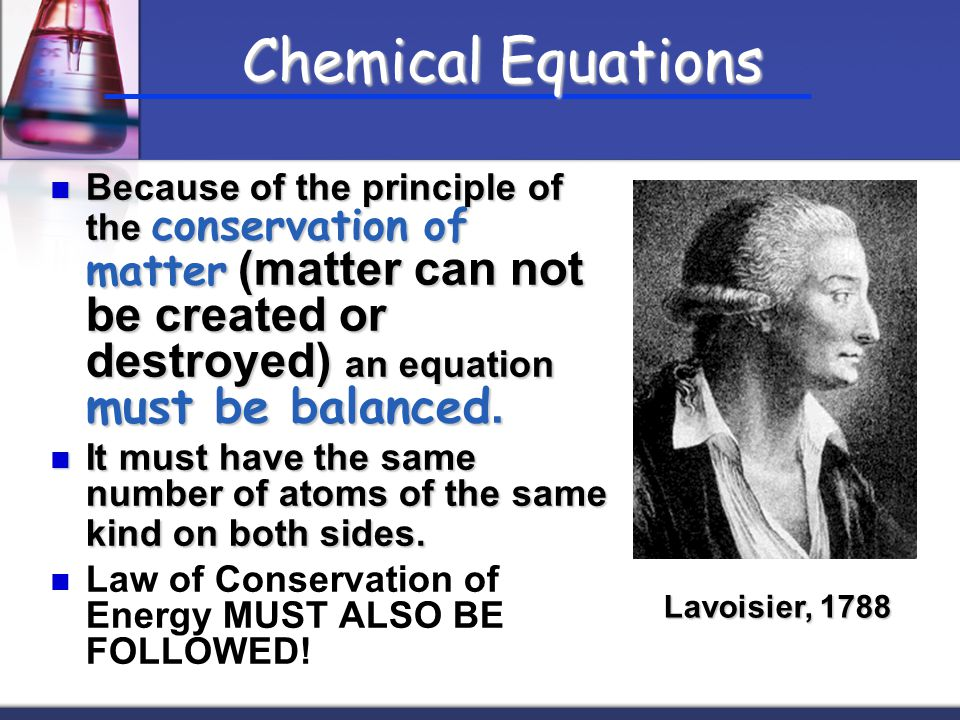 Chemical Equations Because of the principle of the conservation of matter (matter can not be created or destroyed) an equation must be balanced.