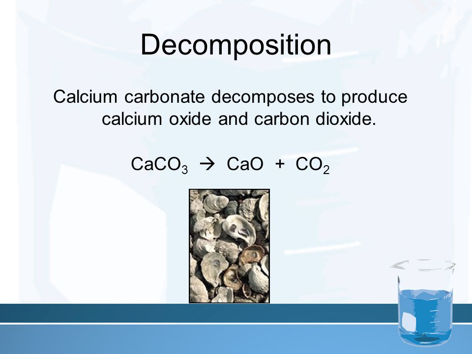 Decomposition Calcium carbonate decomposes to produce calcium oxide and carbon dioxide.