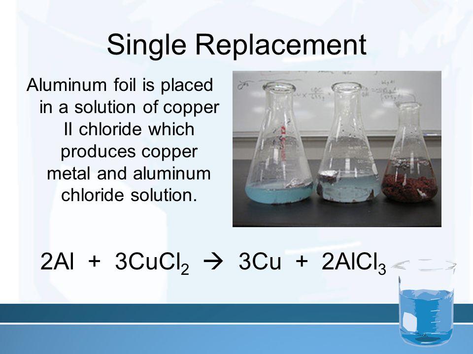 Single Replacement 2Al + 3CuCl2  3Cu + 2AlCl3