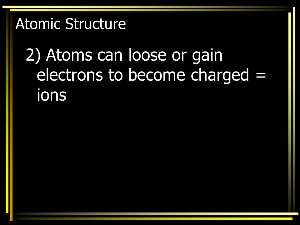 2) Atoms can loose or gain electrons to become charged = ions