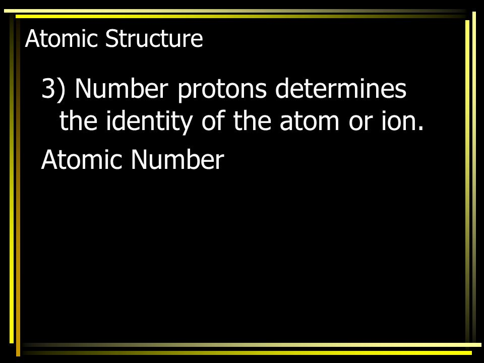 3) Number protons determines the identity of the atom or ion.