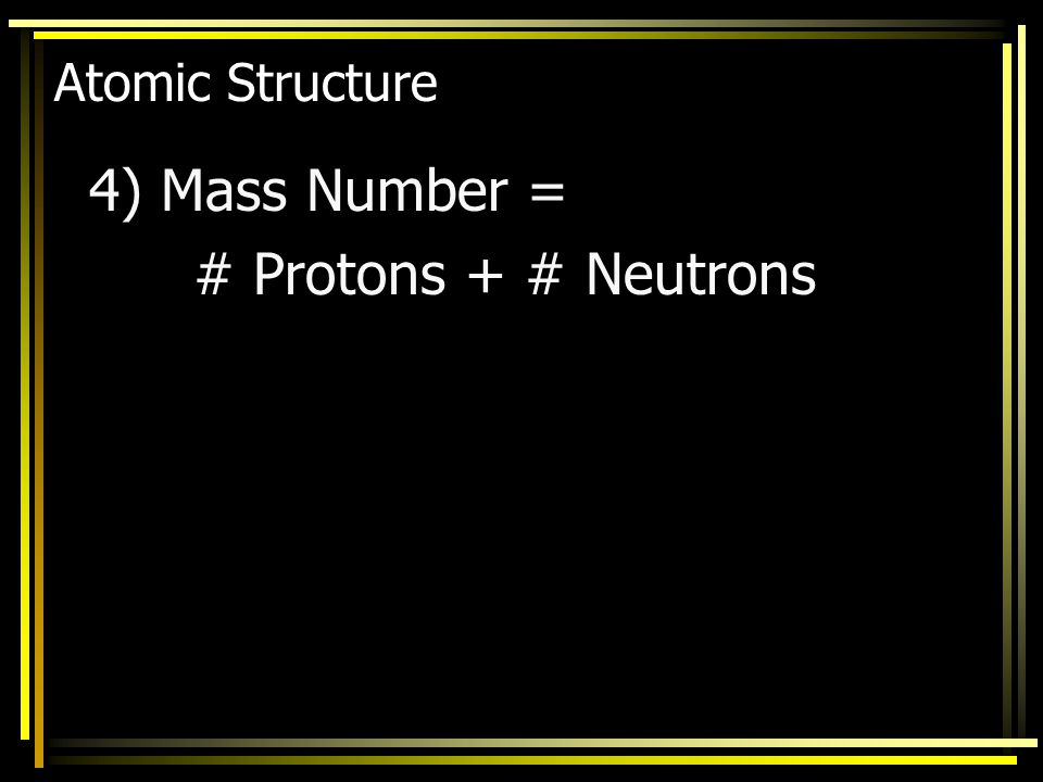 Atomic Structure 4) Mass Number = # Protons + # Neutrons