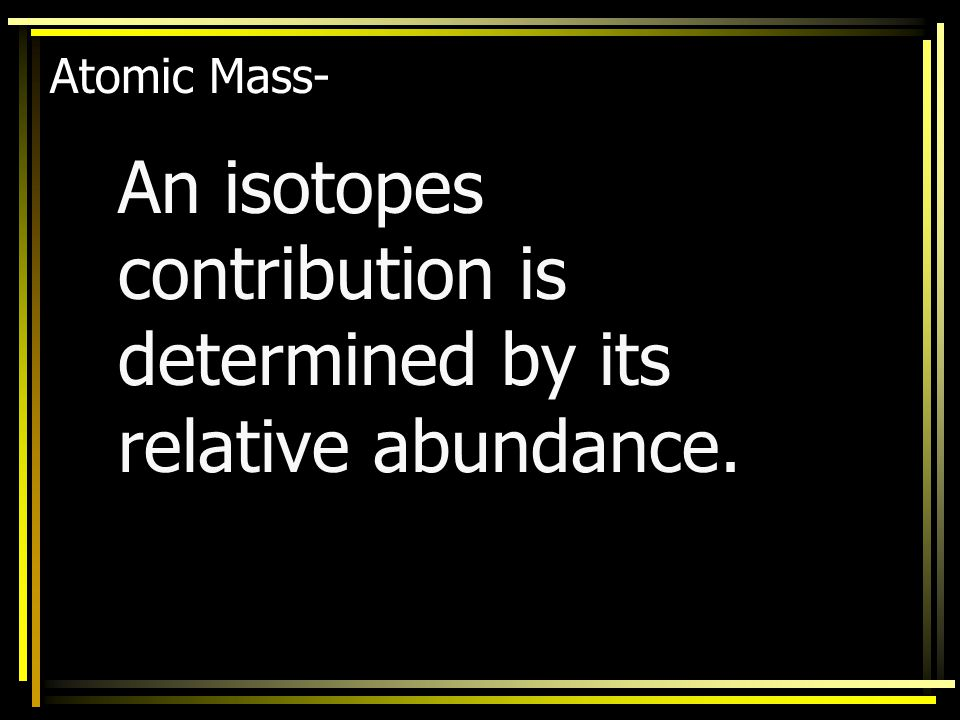 An isotopes contribution is determined by its relative abundance.