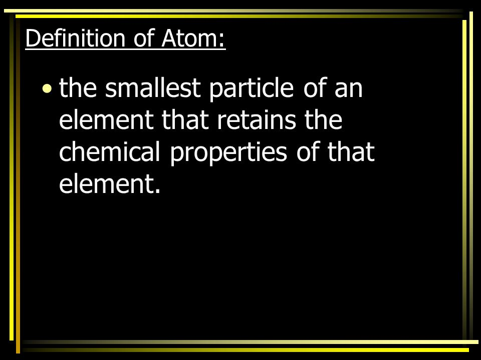 Definition of Atom: the smallest particle of an element that retains the chemical properties of that element.