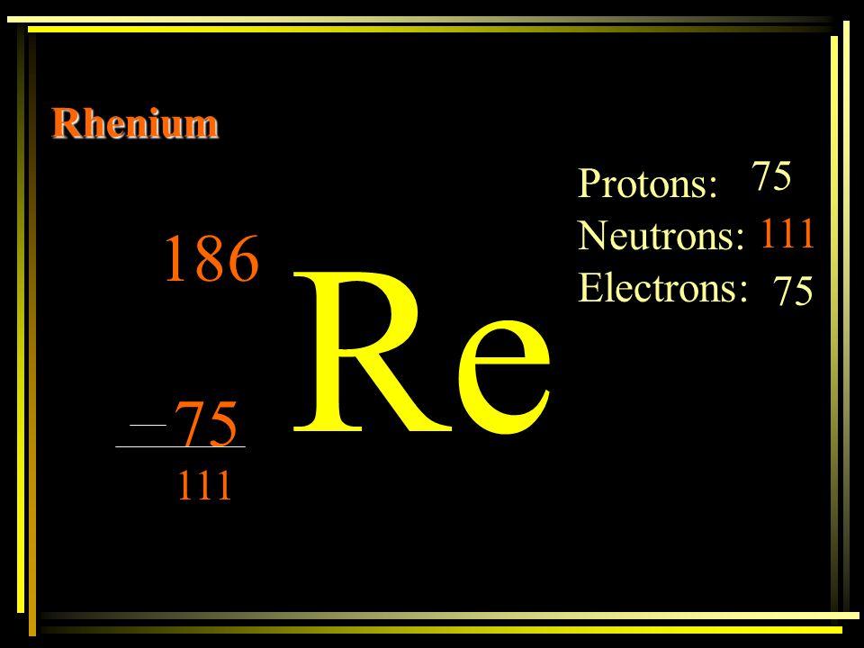 Rhenium 75 Protons: Neutrons: Electrons: Re 111 186 75 75 111