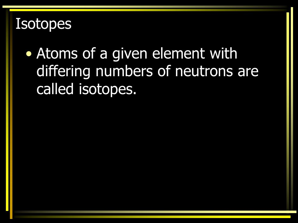 Isotopes Atoms of a given element with differing numbers of neutrons are called isotopes.