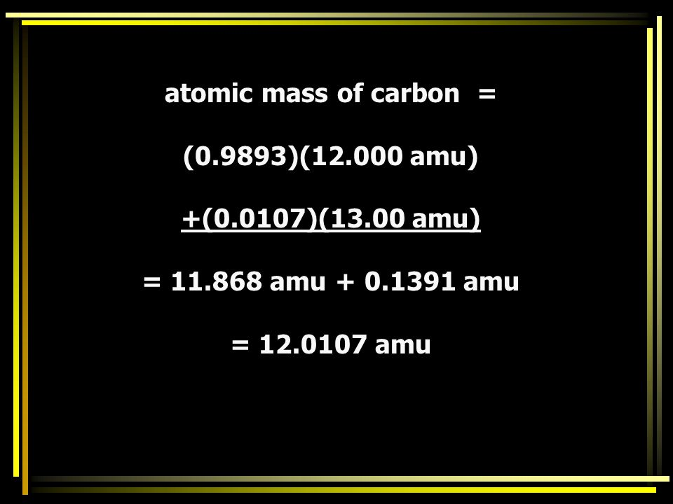 atomic mass of carbon = (0.9893)(12.000 amu) +(0.0107)(13.00 amu) = 11.868 amu + 0.1391 amu.