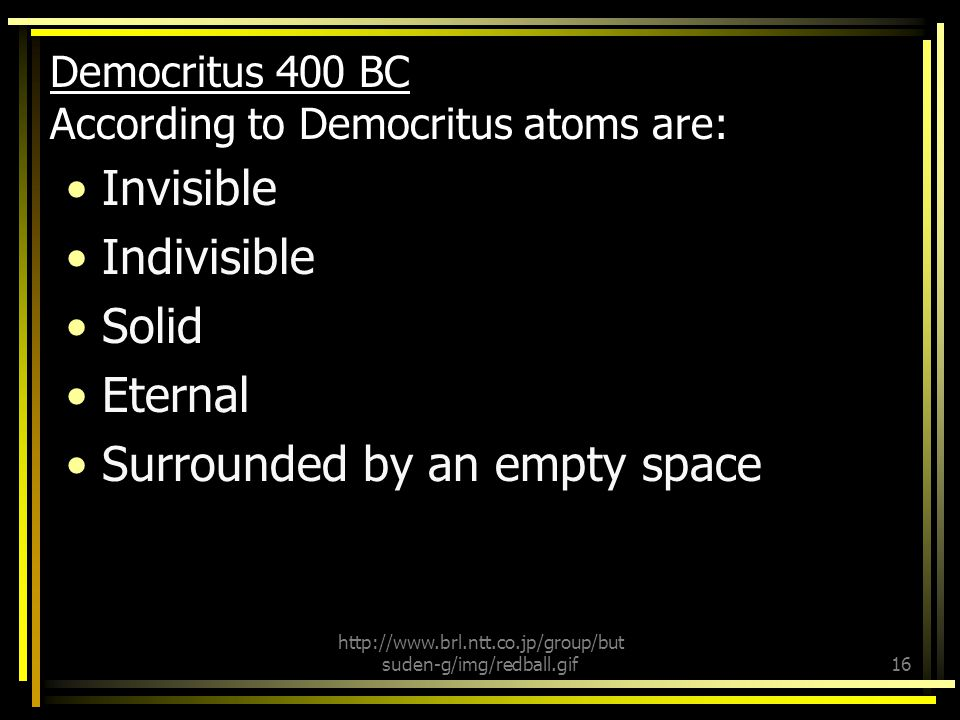 Democritus 400 BC According to Democritus atoms are: