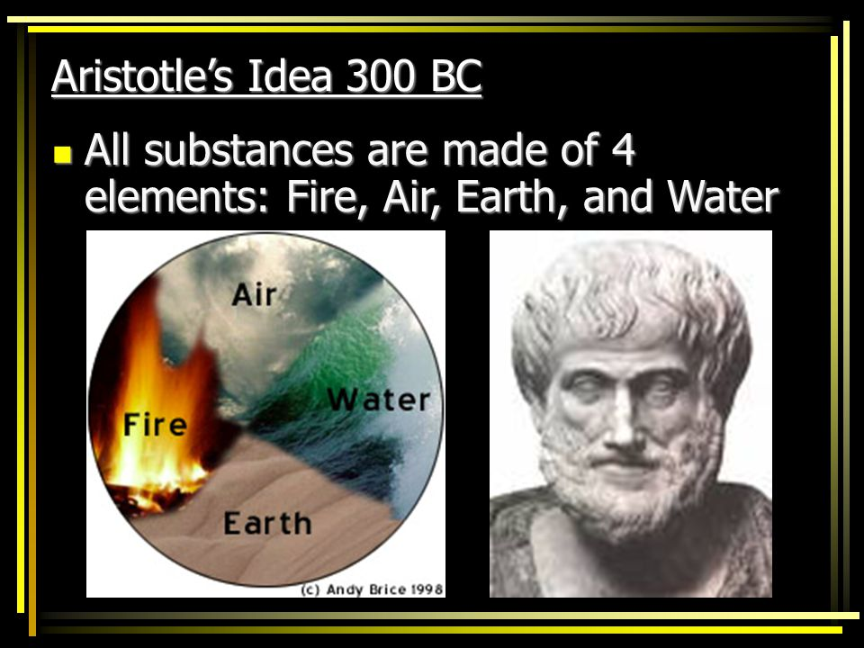 Aristotle's Idea 300 BC All substances are made of 4 elements: Fire, Air, Earth, and Water