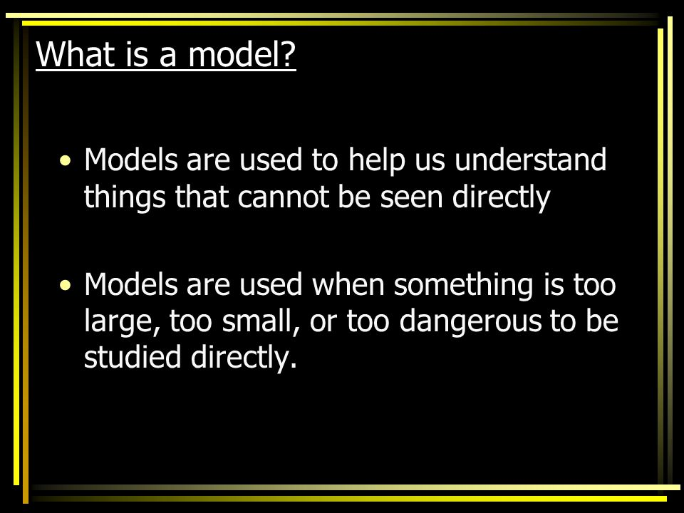 What is a model Models are used to help us understand things that cannot be seen directly.