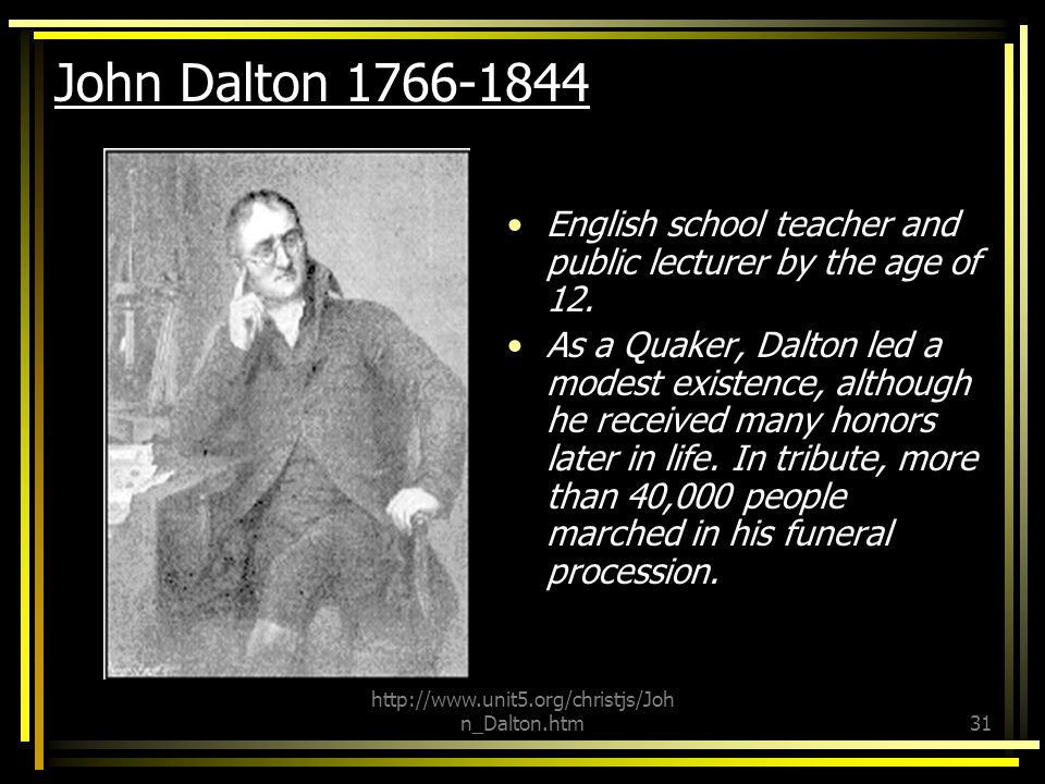 John Dalton 1766-1844 Quaker. Color Blindr. English school teacher and public lecturer by the age of 12.