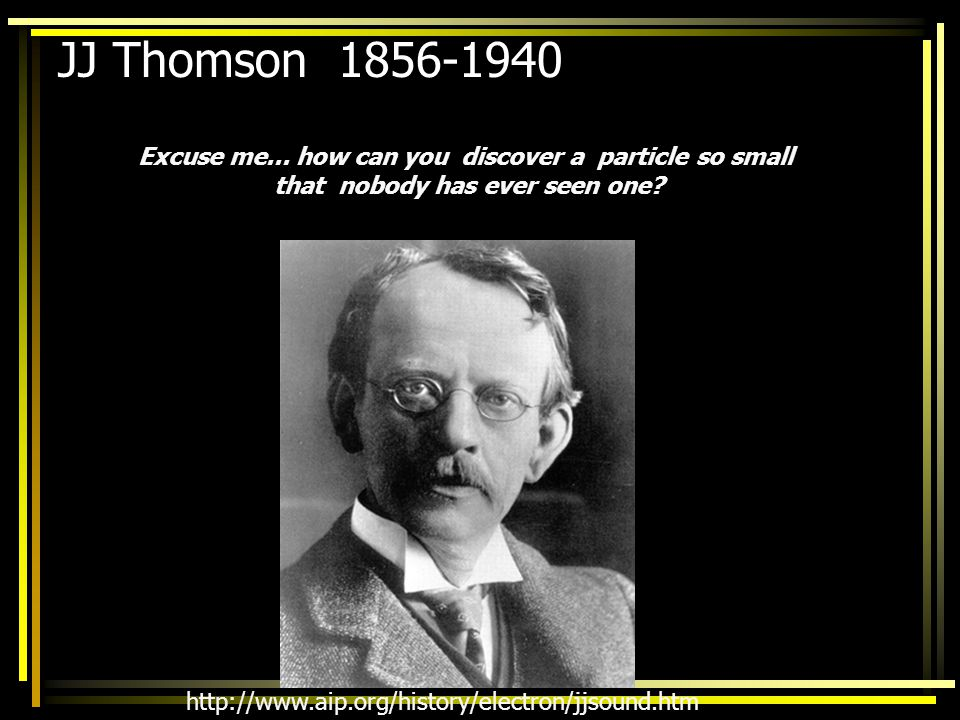 JJ Thomson 1856-1940 Excuse me... how can you discover a particle so small. that nobody has ever seen one