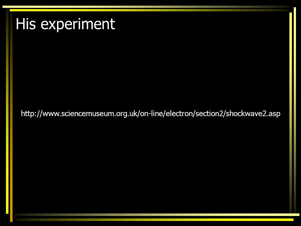 His experiment http://www.sciencemuseum.org.uk/on-line/electron/section2/shockwave2.asp