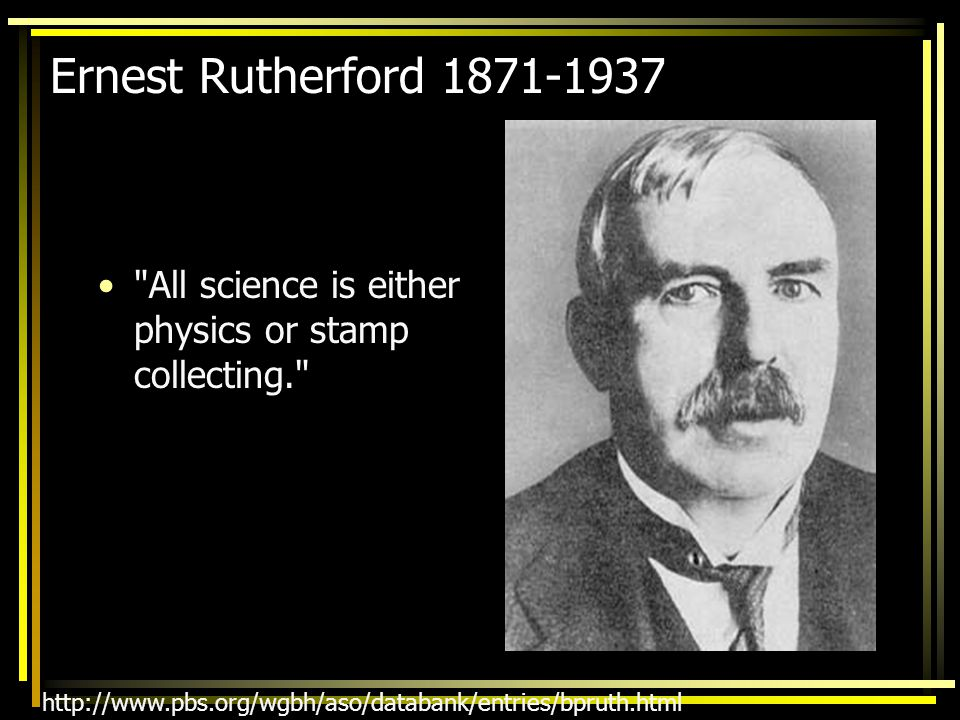 Ernest Rutherford 1871-1937 All science is either physics or stamp collecting.