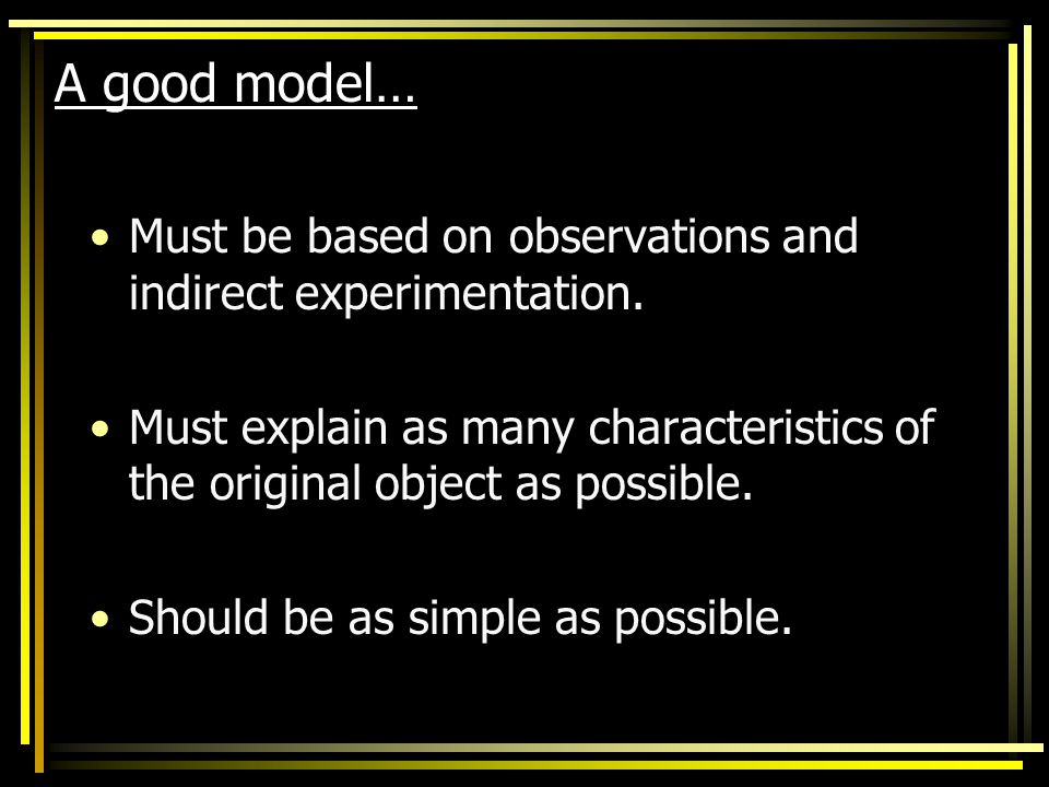 A good model… Must be based on observations and indirect experimentation. Must explain as many characteristics of the original object as possible.