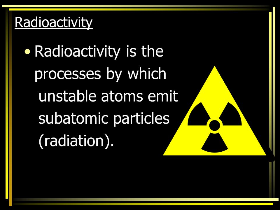 Radioactivity is the processes by which unstable atoms emit