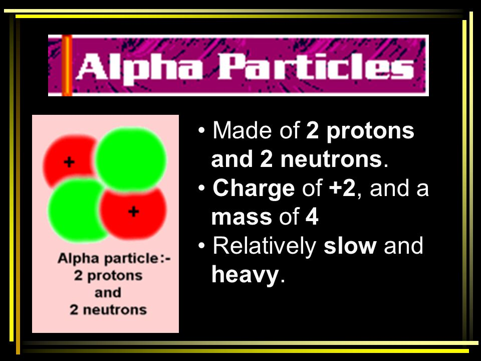 Made of 2 protons and 2 neutrons. Charge of +2, and a mass of 4 Relatively slow and heavy.