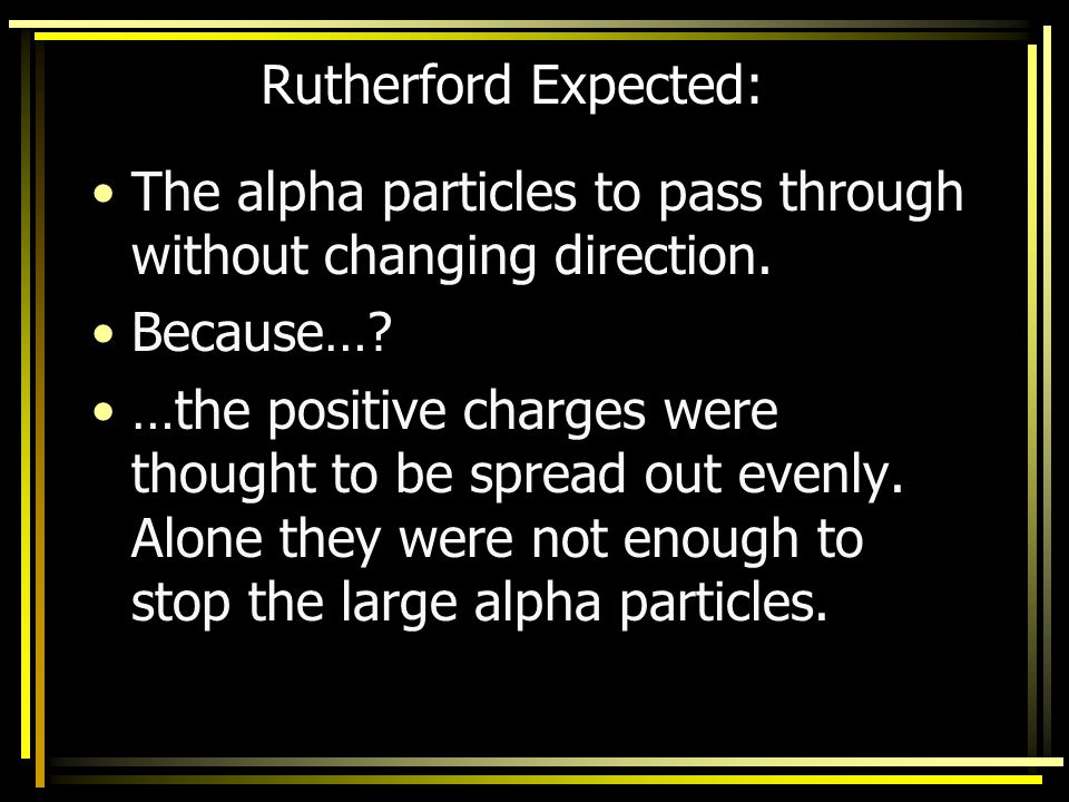 Rutherford Expected: The alpha particles to pass through without changing direction. Because…