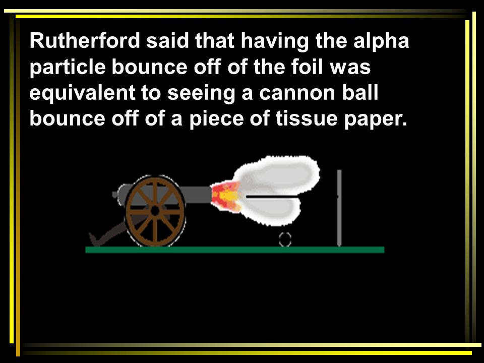 Rutherford said that having the alpha particle bounce off of the foil was equivalent to seeing a cannon ball bounce off of a piece of tissue paper.