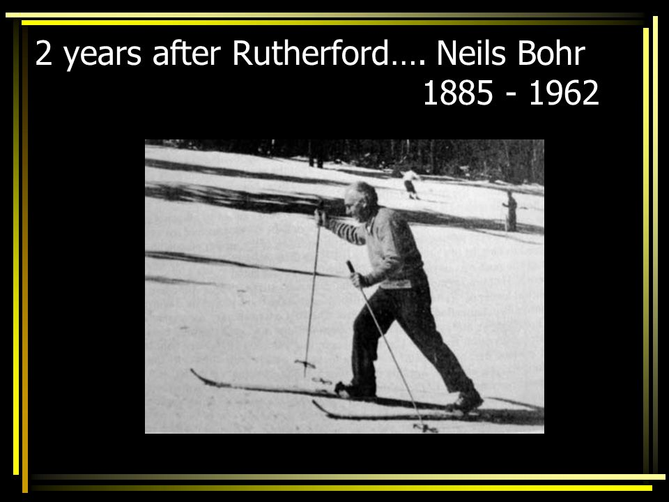 2 years after Rutherford…. Neils Bohr 1885 - 1962