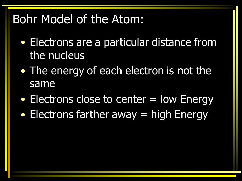 Bohr Model of the Atom: Electrons are a particular distance from the nucleus. The energy of each electron is not the same.