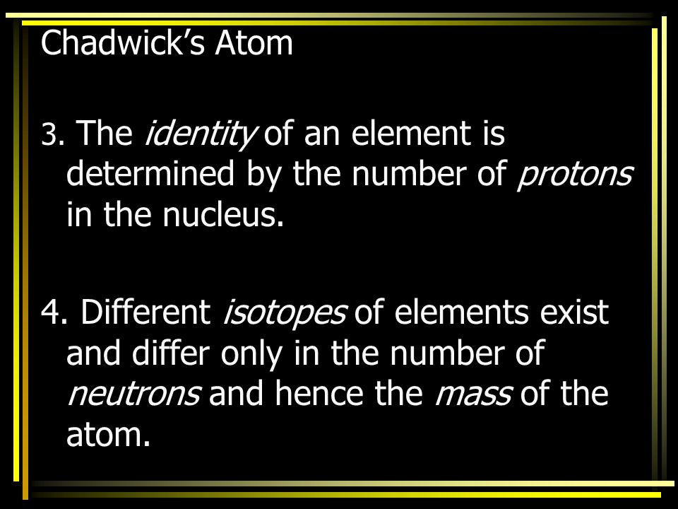 Chadwick's Atom 3. The identity of an element is determined by the number of protons in the nucleus.