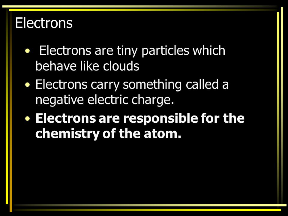 Electrons Electrons are tiny particles which behave like clouds