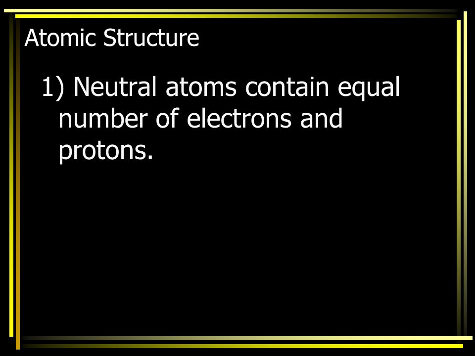 1) Neutral atoms contain equal number of electrons and protons.