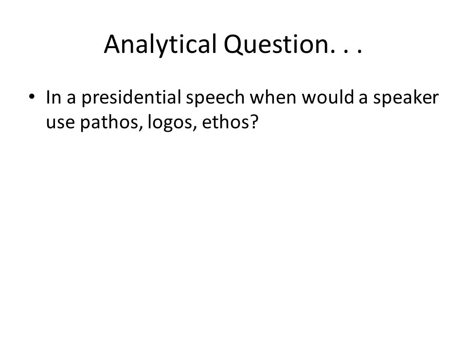 Analytical Question. . . In a presidential speech when would a speaker use pathos, logos, ethos
