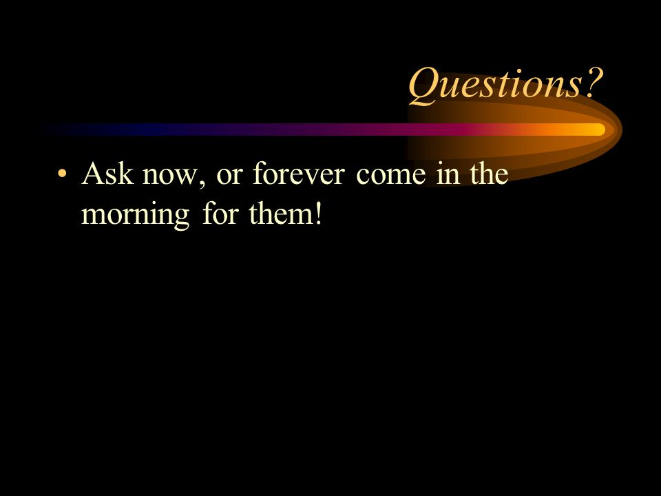 Questions Ask now, or forever come in the morning for them!
