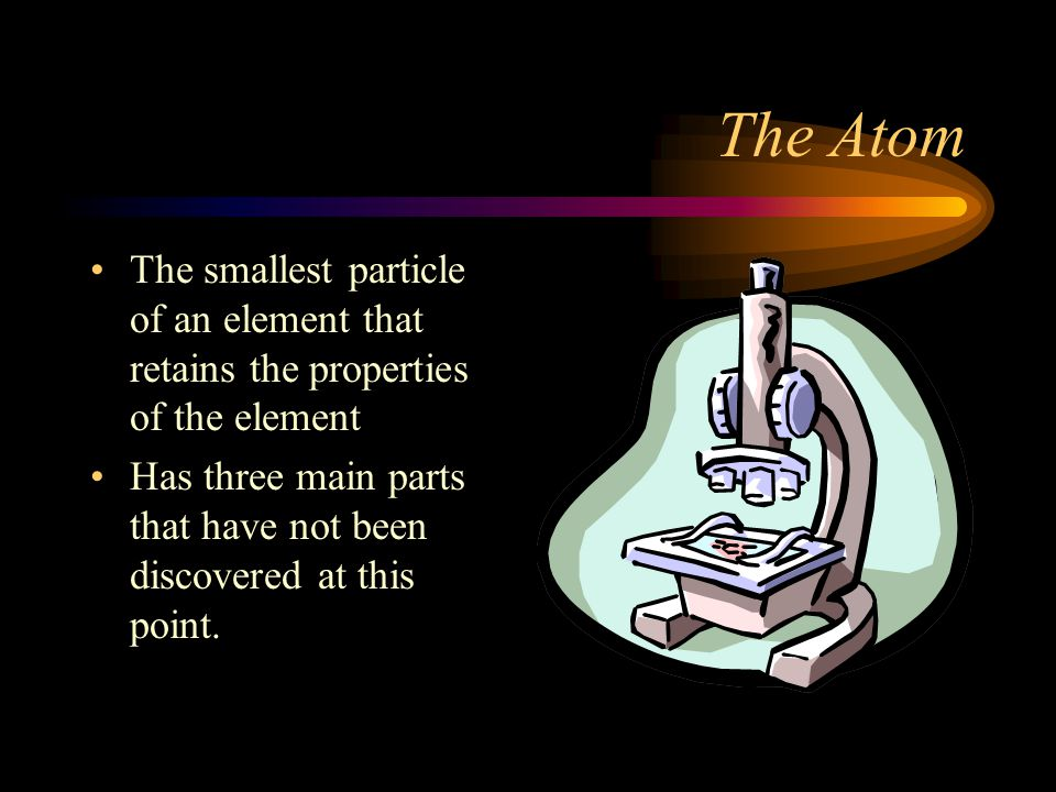 The Atom The smallest particle of an element that retains the properties of the element.
