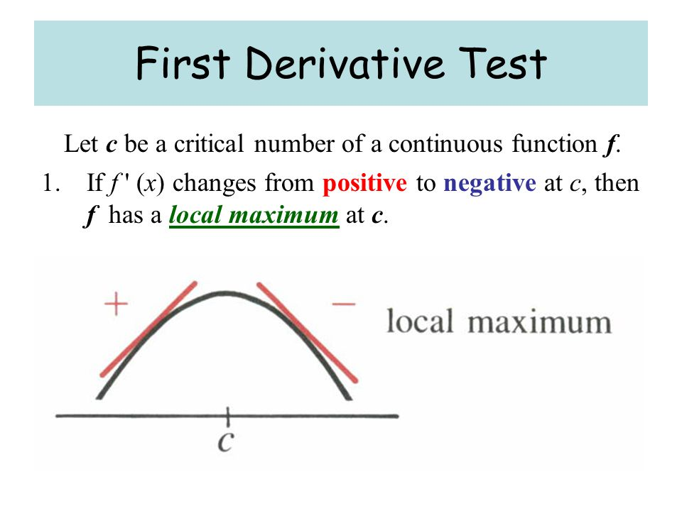 First Derivative Test Let c be a critical number of a continuous function f.