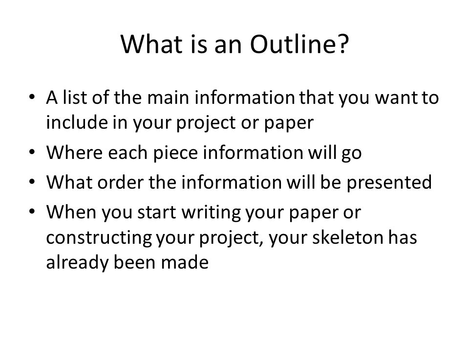 What is an Outline A list of the main information that you want to include in your project or paper.
