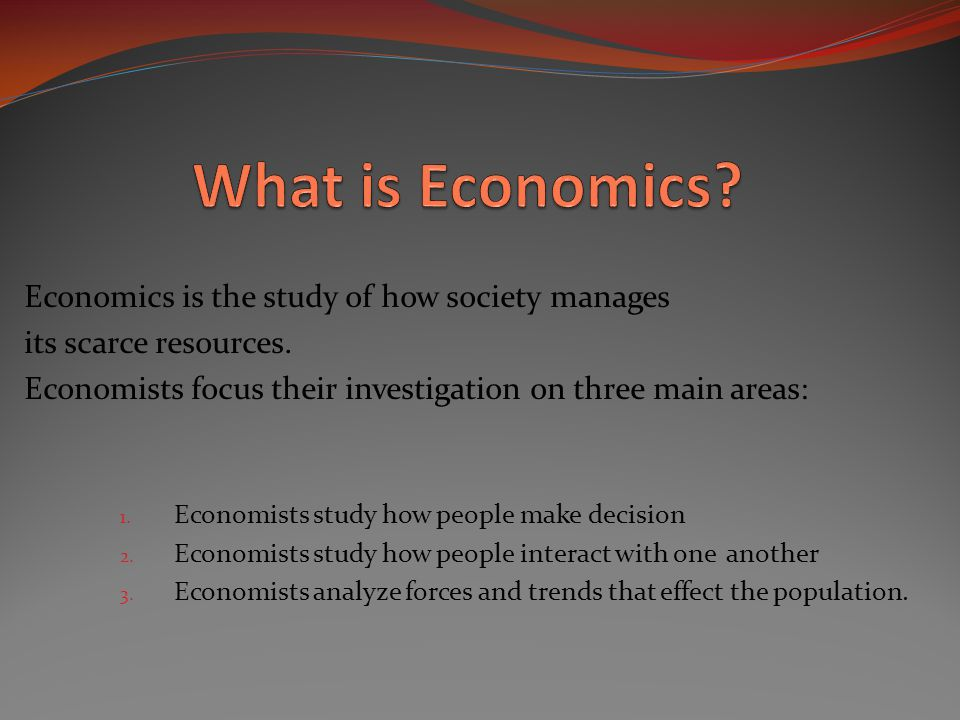 What is Economics Economics is the study of how society manages