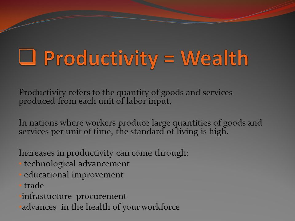 Productivity = Wealth Productivity refers to the quantity of goods and services produced from each unit of labor input.