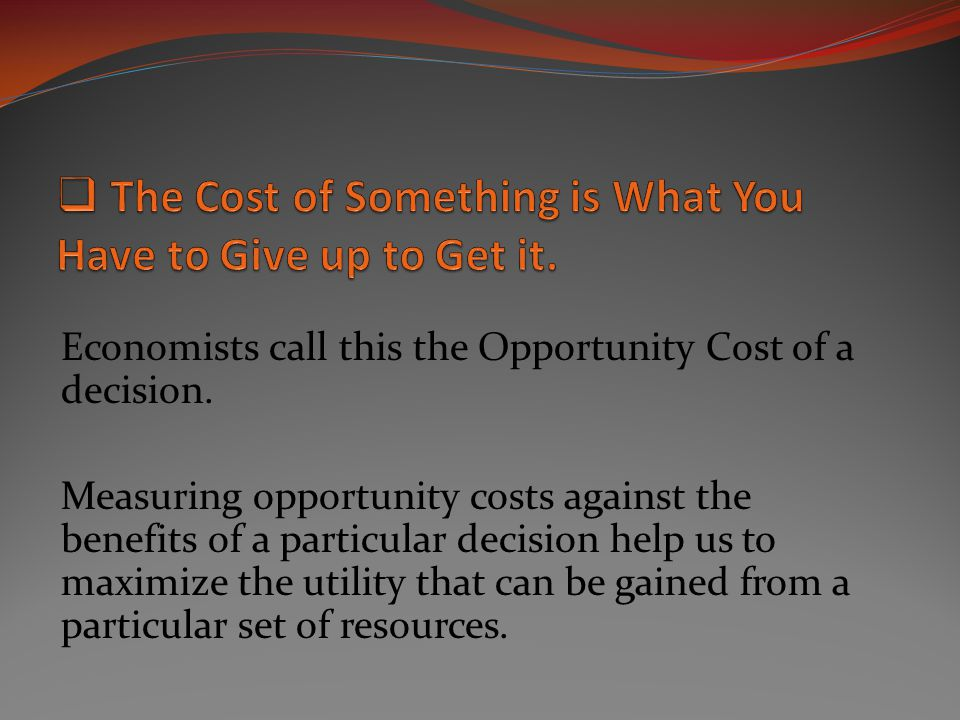 The Cost of Something is What You Have to Give up to Get it.