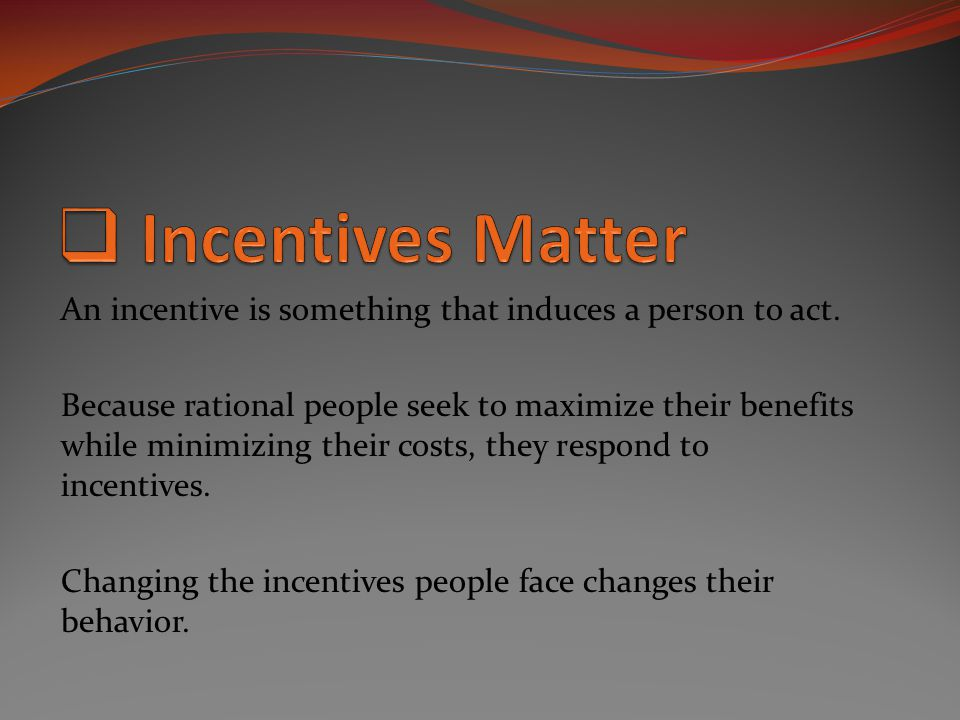 Incentives Matter An incentive is something that induces a person to act.